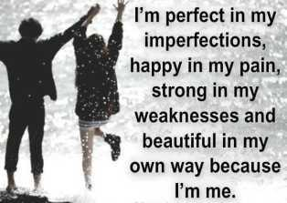 I'm perfect in my imperfections, happy in my pain, strong in my own weaknesses and beautiful in my own way because I'm me..