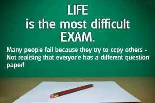 Life is the most difficult Exams. Many people fail because they try to copy others, Not realizing that everyone has a different question paper!