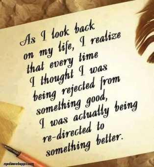 As I look back on my life, I realize that every time I thought I was being rejected from something good, I was actually being re-directed to something better.