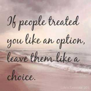 If people treated you like an option, leave them like a choice.