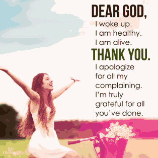 Dear God, I woke up, I am healthy, I am alive, thank you. I apologize for all my complaining. I'm truly grateful for all you've done.