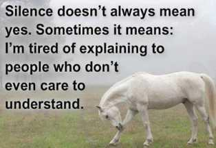 Silence doesn't always mean yes, sometimes it means; I'm tried of explaining to people who don't even care to understand.
