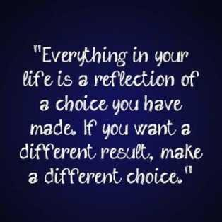 Everything in life is reflection of a choice you have made. If you want a different result, make a different choice.
