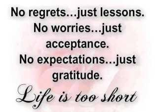 No regrets... just lessons. No worries... just acceptance. No expectations... just gratitude. Life is too short.