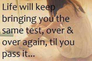 Life will keep bringing you the same test, over & over again, til you pass it...