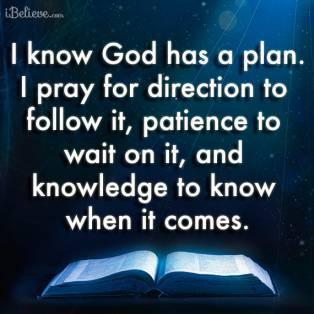 I know God has a plan. I pray for direction to follow it, patience to wait on it, and knowledge to know when it comes...