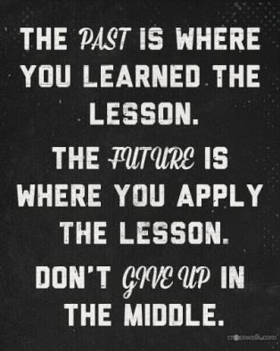 The past is where you learned the lesson. The future is where you apply the lesson. Don't give up in the middle.