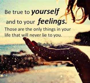 Be true to yourself and to your feelings. Those are the only things in your life that will never lie to you.