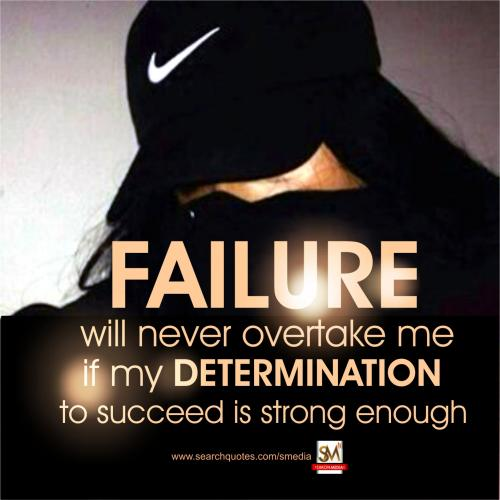 Failure will never overtake if my determination to succeed is strong enough