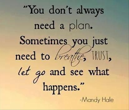 You don't always need a plan, sometimes you just need to breathe, trust, let go, and see what happens.