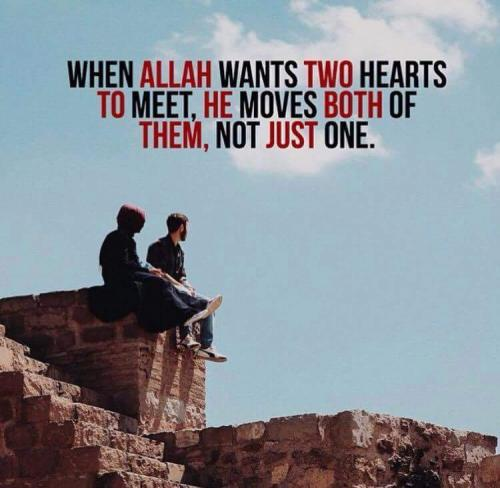 When ALLAH wants two hearts to meet,HE moves both of them,not just one.