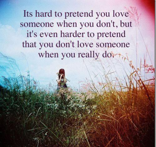 It's hard to pretend  you love  someone when you don't, but it's even harder to pretend that you don't love someone when you really do.