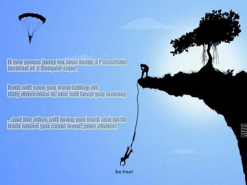 If you're gonna jump for love, bring a Parachute instead of a Bungee-rope. Both will save you from falling off. Only difference is, one will keep you moving and the other will bring you back and forth from where you came from...your choice.