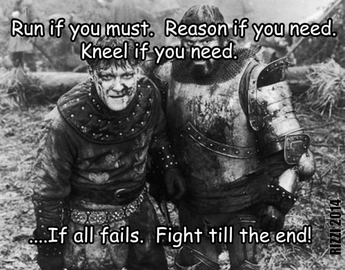 Run if you must.  Reason if you need.  Kneel if you need.....If all fails.  Fight till the end!
