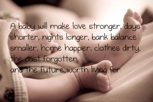 A baby will make love stronger, days shorter, nights shorter,bank balance smaller, home happier, clothes dirty,the past forgotten, and the future worth living for.