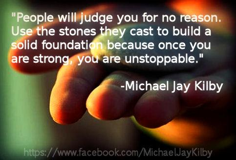 People will judge you for no reason. Use the stones they cast to build a solid foundation because once you are strong, you are unstoppable.