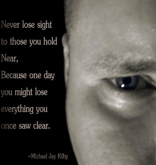 Never lose sight to those you hold near, because one day you might lose everything you once saw clear.