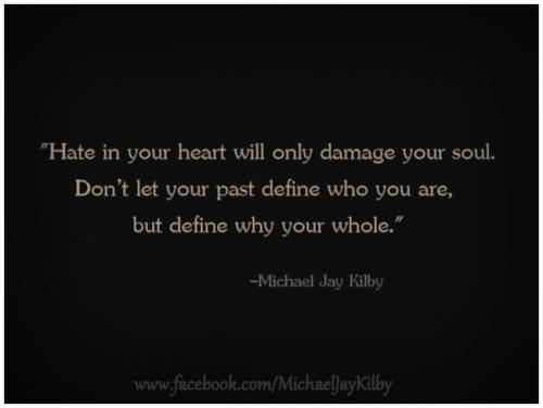 Hate in your heart will only damage your soul. Don't let your past define who you are, but define why your whole.
