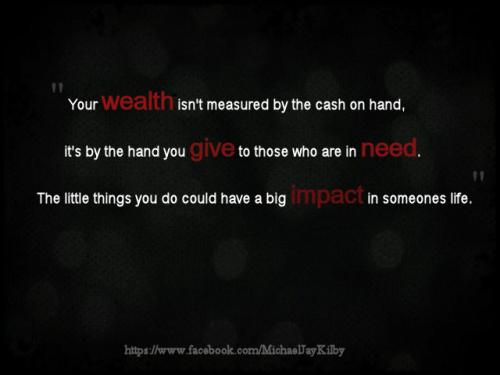 Your wealth isn't measured by the cash on hand, it's by the hand you give to those in need. The little things you do could have a big impact in someone's life.