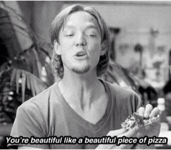 You're beautiful, like a piece of pizza. xD