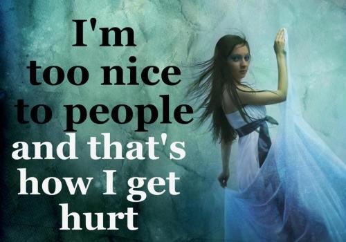I'm Too Nice To People And Dat's How I Get Hurt