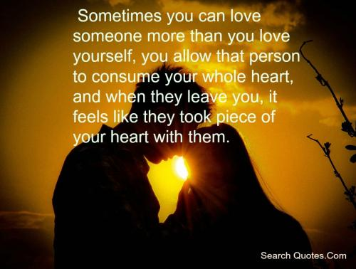 Sometimes you can love someone more than you love yourself, you allow that person to consume your whole heart, and when they leave you, it feels like they took a piece of your heart with them.
