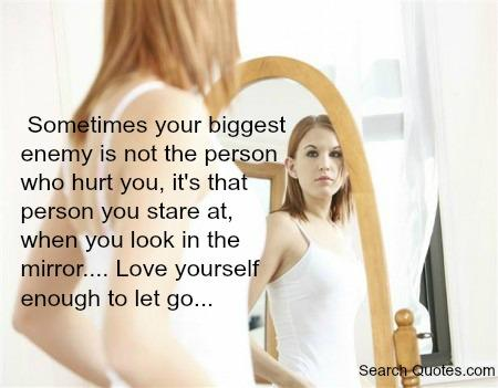 Sometimes your biggest enemy is not that person who hurt you, it's that person you stare at, when you look in the mirror... Love yourself enough to let go.