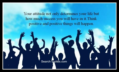 Your attitude not only determines your life but how much success you will have in it. Think positive and positive things will happen.