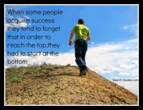 When some people acquire success they tend to forget that in order to reach the top they had to start at the bottom.