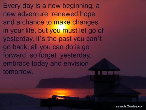Every day is a new beginning, a new adventure, renewed hope and a chance to make changes in your life, but you must let go of yesterday, its the past you can't go back, all you can do is go forward, so forget about yesterday, embrace today and envision tomorrow.