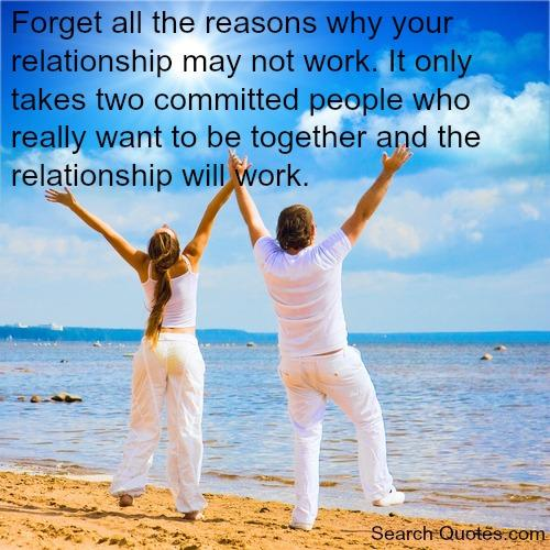 Forget all the reasons why your relationship may not work. It only takes two committed people who really want to be together and the relationship will work.