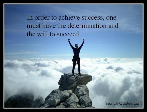 In order to achieve success, one must have the determination and the will to succeed.