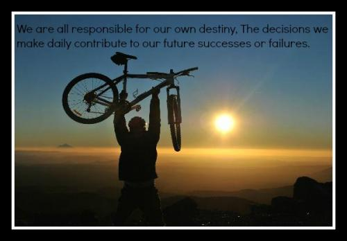 We are all responsible for our own destiny, the decisions we make daily contribute to our future successes or failures.