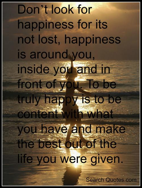 Dont look for happiness for its not lost, happiness is around you, inside you and in front of you. To be truly happy is to be content with what you have and make the best out of the life you were given.