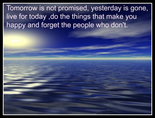 Tomorrow is not promise, yesterday is gone, live for today, do the things that make you happy and forget the people who don't.