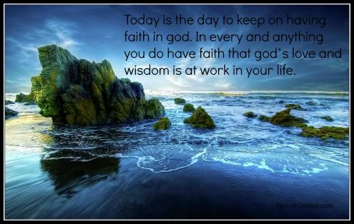 Today is the day to keep on having faith in god. In every and anything you do have faith that God's love and wisdom is at work in your life.