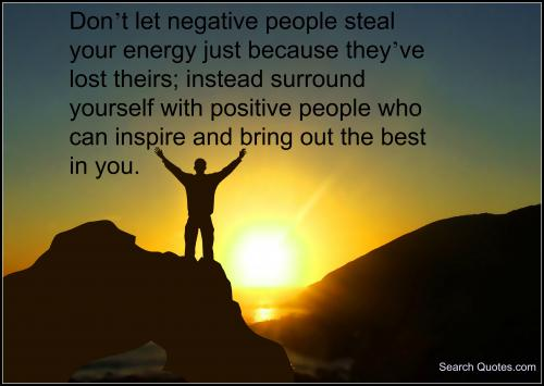 Don't let negative people steal your energy just because they've lost theirs; instead surround yours