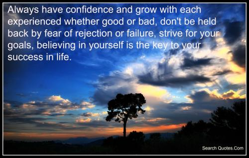 Always have confidence and grow with each experienced whether good or bad, don't be held back by fear of rejection or failure, strive for your goals, believing in yourself is the key to your success in life.