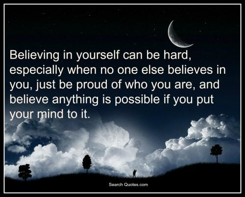 Believing in yourself can be hard, especially when no one else believes in you, just be proud of who you are, and believe anything is possible if you put your mind to it.