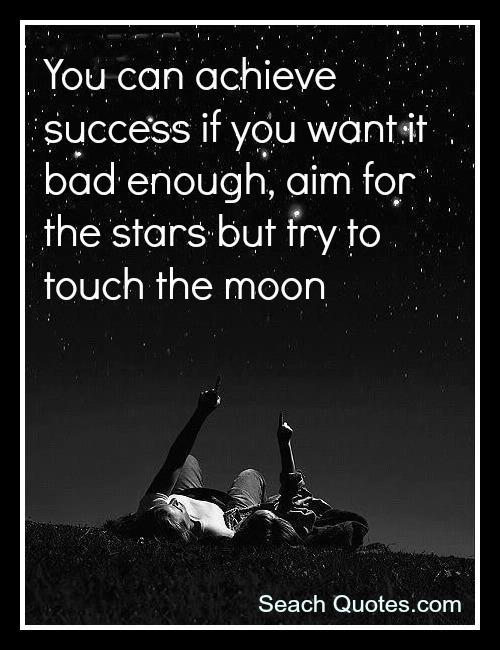 You can achieve success if you want it bad enough, aim for the stars but try to touch the moon.