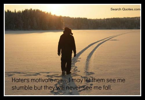 Haters motivate me, I may let them see me stumble but they can never see me fall.