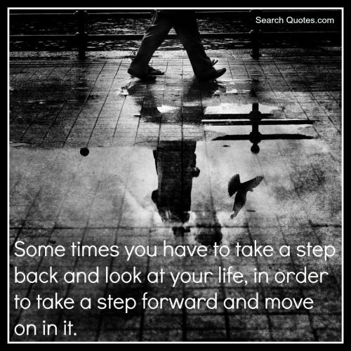 Sometimes you have to take a step back and look at your life, in order to take a step forward and move on in it.