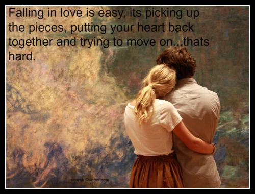 Falling in love is easy, its picking up the pieces, putting your heart back together and trying to move on...thats hard.
