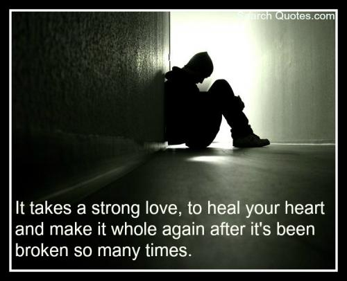 It takes a strong love, to heal your heart and make it whole again after it's been broken so many times.