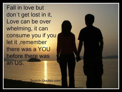 Fall in love but don't get lost in it, Love can be overwhelming, it can consume you if you let it, remember there was a YOU before there was an US.