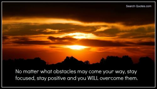 No matter what obstacles may come your way, stay focused, stay positive and you WILL overcome them.