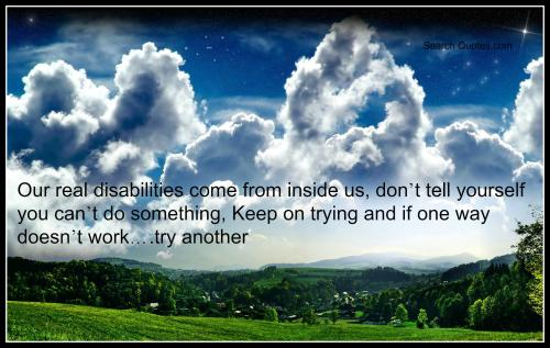 Our real disabilities come from inside us, don't tell yourself you can't do something, keep on trying and if one way doesn't work try another.
