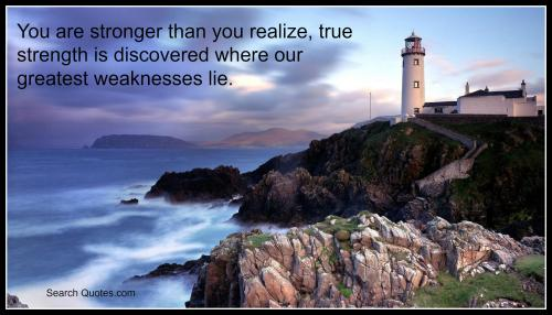 You are stronger than you realize, true strength is discovered where our greatest weaknesses lie.