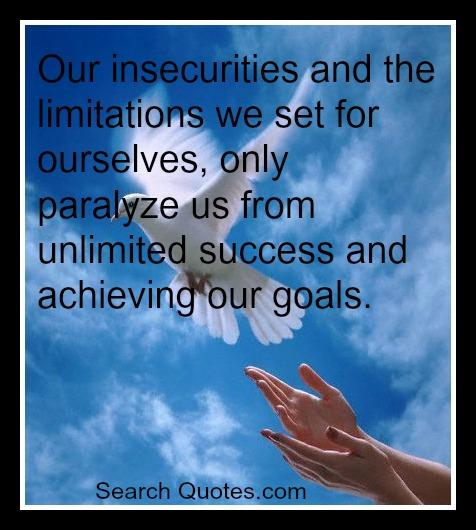 Our insecurities and the limitations we set for ourselves, only paralyze us from unlimited success and achieving our goals.