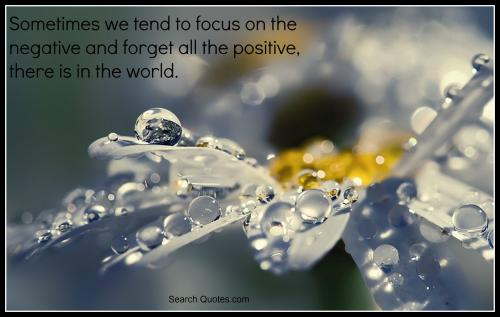 Sometimes we tend to focus on the negative and forget all the positive there is in the world.